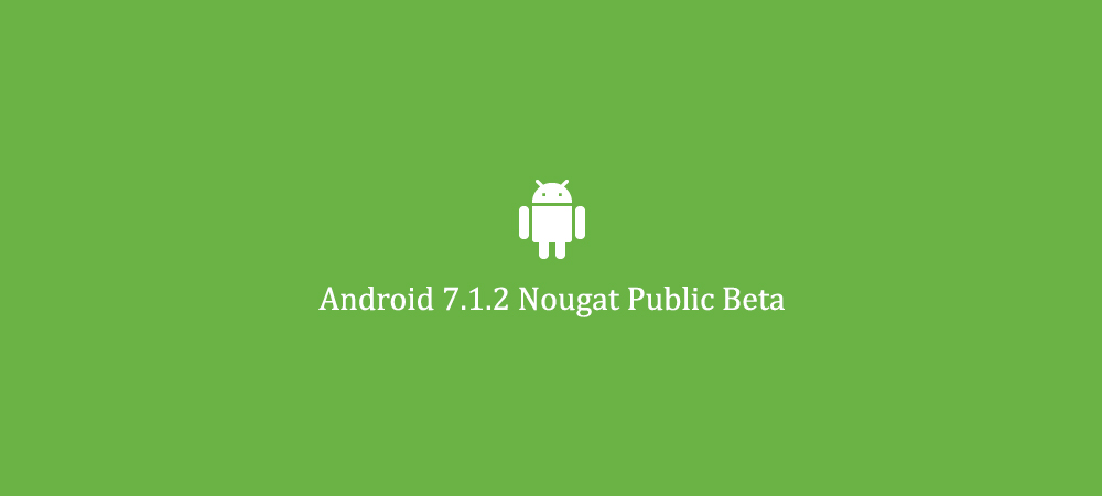 Google announces Android 7.1.2 Nougat Beta for latest smartphones 1